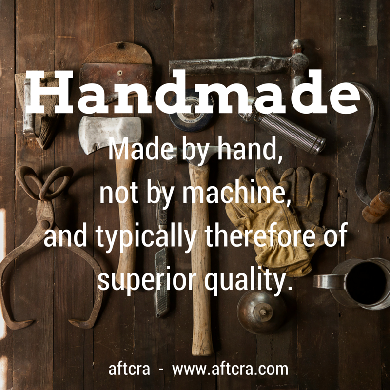 Handmade - made by hand, not by machine, and typically therefore of superior quality.