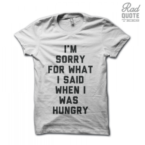 Sorry For What I Said When I Was Hungry Tee Shirt