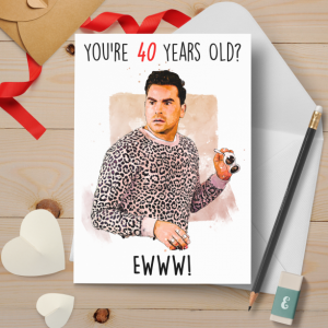 David Rose Inspired Greeting Card    You're 40 Years Old? Eww    Funny Birthday Card