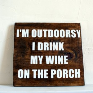Im outdoorsy I drink my wine on the porch