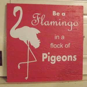 Flamingo - Flamingos - Pigeon - Pigeons - Stand Out - Be Yourself - Be true to yourself - Motivational Sign - Words of Wisdom - Sign - Gift