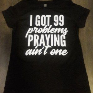 I Got 99 Problems Praying Ain't One