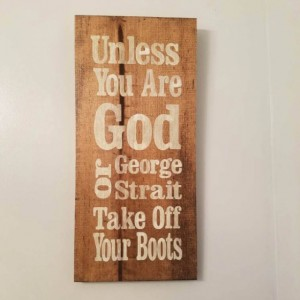 Unless You Are GOD or George Strait Take Off Your Boots wood sign