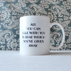 All You Can Take with You is that Which You've Given Away mug - coffee cup, pencil holder - Ready to Ship