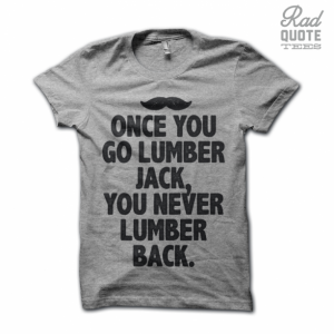 Once You Go Lumber Jack, You Never Go Back Tee Shirt