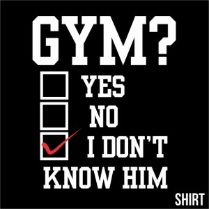 GYM? I DON'T KNOW HIM (TEE)