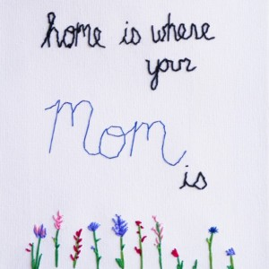 "A ""Home is Where Your Mom is"" Hand Embroidery"