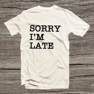 Sorry I' m Late Text Tee Shirt men Women for Him for Her
